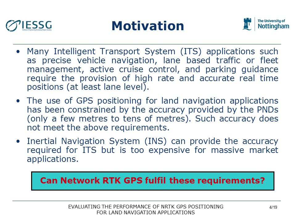 4/19 EVALUATING THE PERFORMANCE OF NRTK GPS POSITIONING FOR LAND NAVIGATION APPLICATIONS Motivation Many Intelligent Transport System (ITS) applications such as precise vehicle navigation, lane based traffic or fleet management, active cruise control, and parking guidance require the provision of high rate and accurate real time positions (at least lane level).