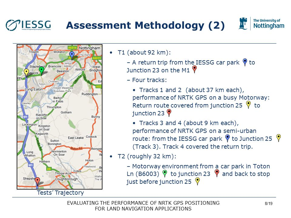 8/19 EVALUATING THE PERFORMANCE OF NRTK GPS POSITIONING FOR LAND NAVIGATION APPLICATIONS Assessment Methodology (2) T1 (about 92 km): – A return trip from the IESSG car park to Junction 23 on the M1 – Four tracks: Tracks 1 and 2 (about 37 km each), performance of NRTK GPS on a busy Motorway: Return route covered from junction 25 to junction 23 Tracks 3 and 4 (about 9 km each), performance of NRTK GPS on a semi-urban route: from the IESSG car park to Junction 25 (Track 3).