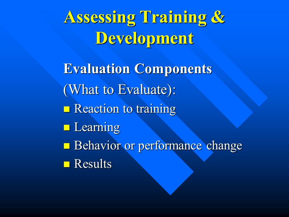 Assessing Training & Development Evaluation Components (What to Evaluate): Reaction to training Reaction to training Learning Learning Behavior or per