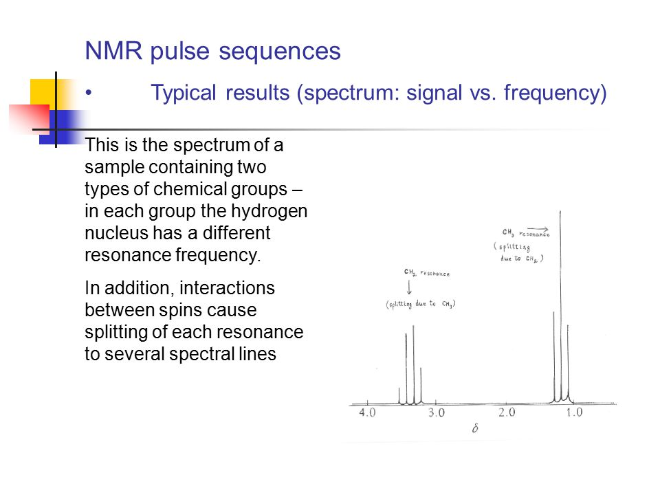 NMR pulse sequences Typical results (spectrum: signal vs. frequency) This is the spectrum of a sample containing two types of chemical groups – in eac