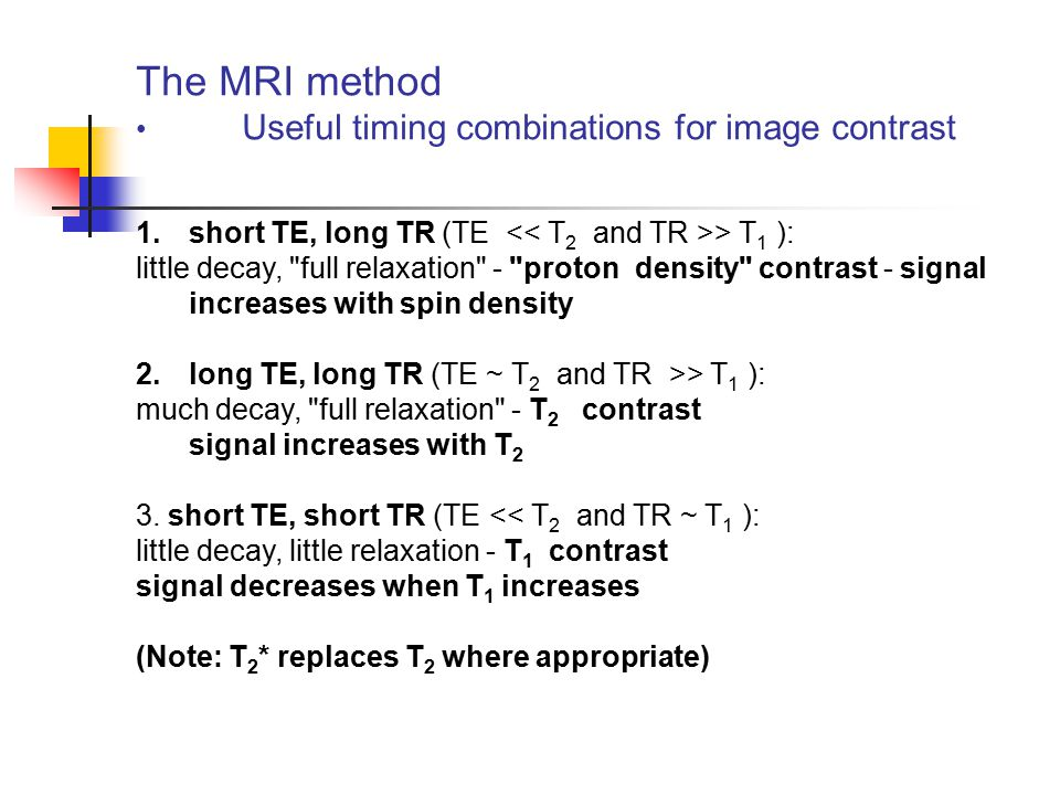 The MRI method Useful timing combinations for image contrast 1.short TE, long TR (TE > T 1 ): little decay,