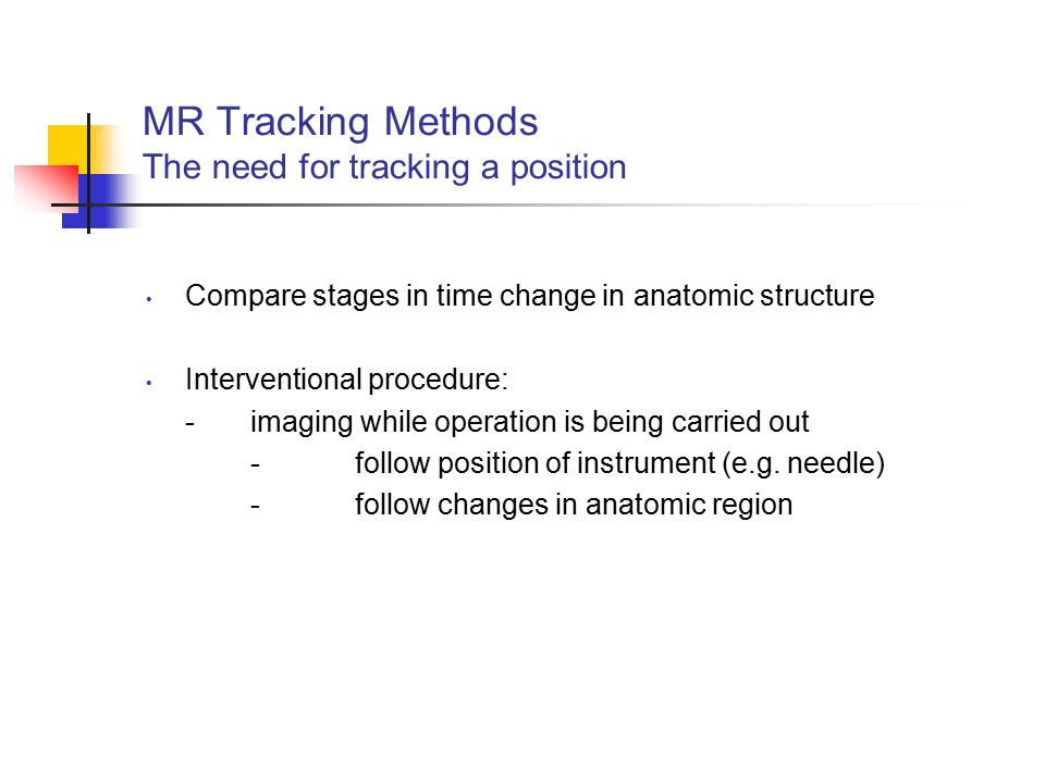 MR Tracking Methods The need for tracking a position Compare stages in time change in anatomic structure Interventional procedure: -imaging while oper