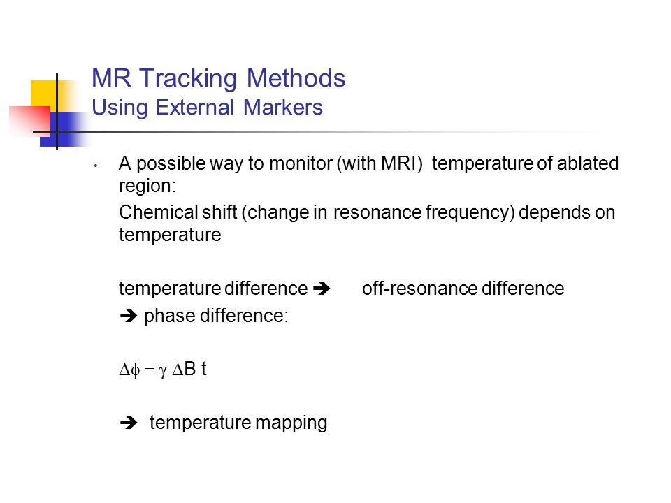 MR Tracking Methods Using External Markers A possible way to monitor (with MRI) temperature of ablated region: Chemical shift (change in resonance fre
