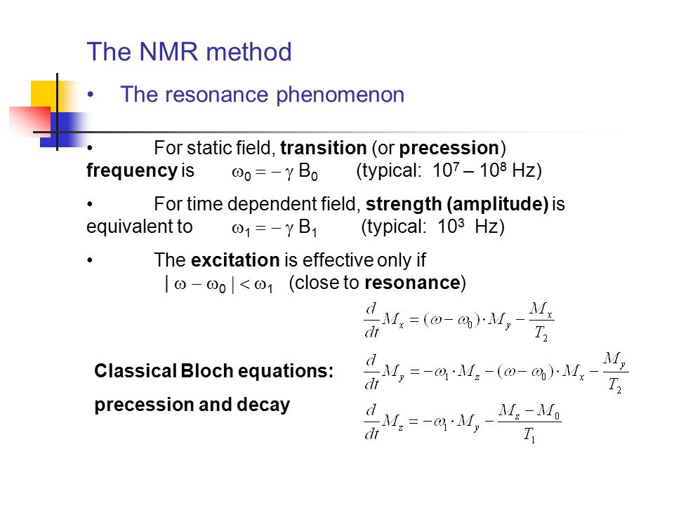 The NMR method The resonance phenomenon For static field, transition (or precession) frequency is    B 0 (typical: 10 7 – 10 8 Hz) For time d