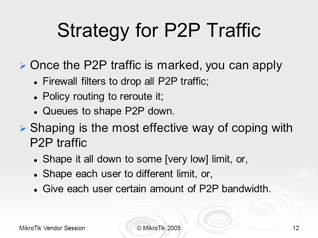 MikroTik Vendor Session© MikroTik 200512 Strategy for P2P Traffic  Once the P2P traffic is marked, you can apply Firewall filters to drop all P2P traffic; Firewall filters to drop all P2P traffic; Policy routing to reroute it; Policy routing to reroute it; Queues to shape P2P down.