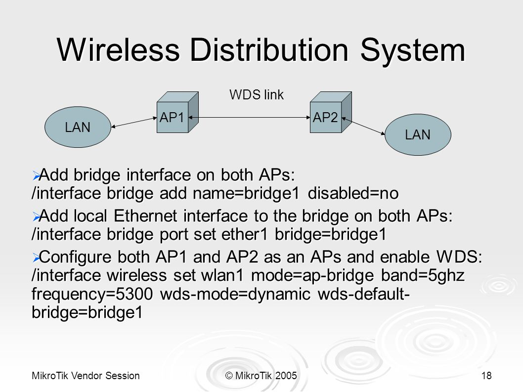 MikroTik Vendor Session© MikroTik 200518 Wireless Distribution System  Add bridge interface on both APs: /interface bridge add name=bridge1 disabled=no  Add local Ethernet interface to the bridge on both APs: /interface bridge port set ether1 bridge=bridge1  Configure both AP1 and AP2 as an APs and enable WDS: /interface wireless set wlan1 mode=ap-bridge band=5ghz frequency=5300 wds-mode=dynamic wds-default- bridge=bridge1 AP2AP1 LAN WDS link
