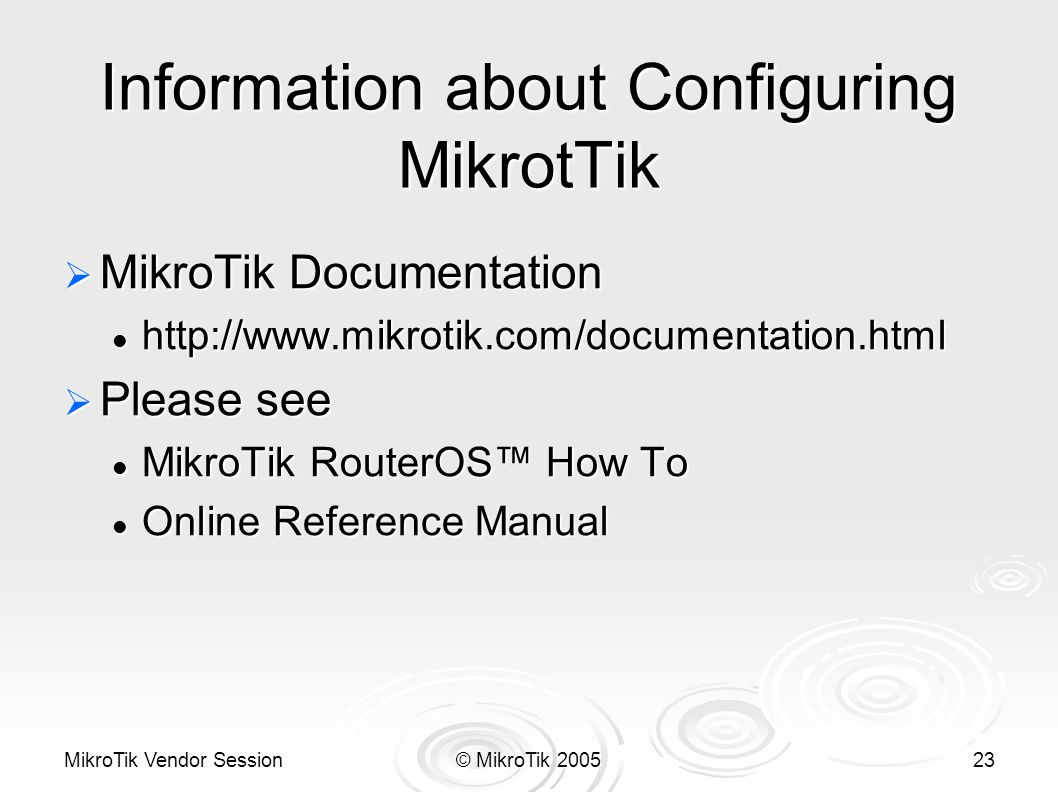 MikroTik Vendor Session© MikroTik 200523 Information about Configuring MikrotTik  MikroTik Documentation http://www.mikrotik.com/documentation.html http://www.mikrotik.com/documentation.html  Please see MikroTik RouterOS™ How To MikroTik RouterOS™ How To Online Reference Manual Online Reference Manual