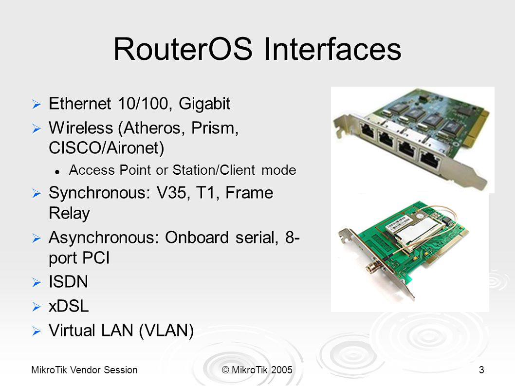 MikroTik Vendor Session© MikroTik 20053 RouterOS Interfaces  Ethernet 10/100, Gigabit  Wireless (Atheros, Prism, CISCO/Aironet) Access Point or Station/Client mode Access Point or Station/Client mode  Synchronous: V35, T1, Frame Relay  Asynchronous: Onboard serial, 8- port PCI  ISDN  xDSL  Virtual LAN (VLAN)
