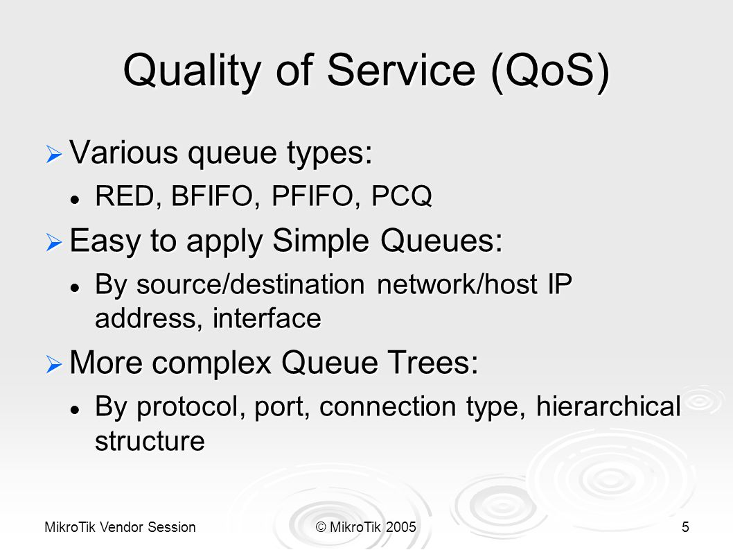 MikroTik Vendor Session© MikroTik 20055 Quality of Service (QoS)  Various queue types: RED, BFIFO, PFIFO, PCQ RED, BFIFO, PFIFO, PCQ  Easy to apply Simple Queues: By source/destination network/host IP address, interface By source/destination network/host IP address, interface  More complex Queue Trees: By protocol, port, connection type, hierarchical structure By protocol, port, connection type, hierarchical structure