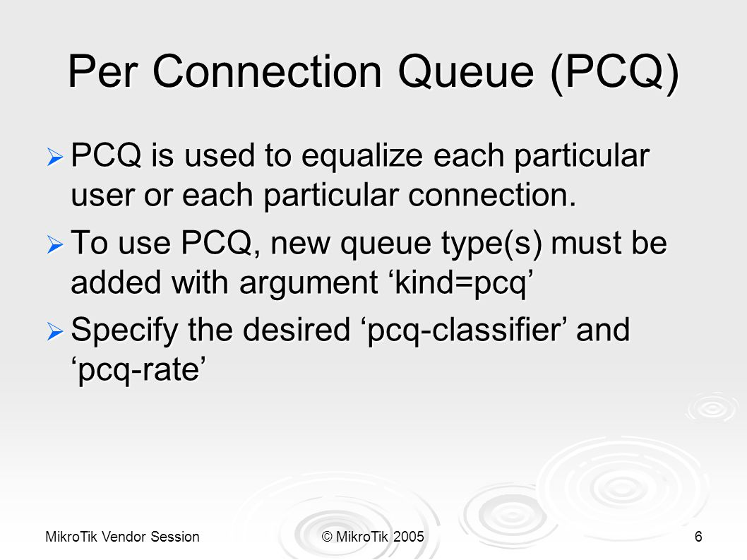 MikroTik Vendor Session© MikroTik 20056 Per Connection Queue (PCQ)  PCQ is used to equalize each particular user or each particular connection.