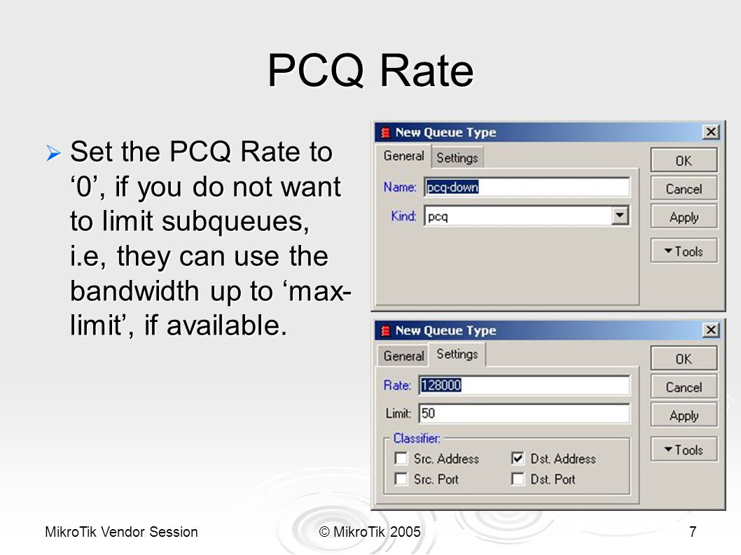 MikroTik Vendor Session© MikroTik 20057 PCQ Rate  Set the PCQ Rate to '0', if you do not want to limit subqueues, i.e, they can use the bandwidth up to 'max- limit', if available.