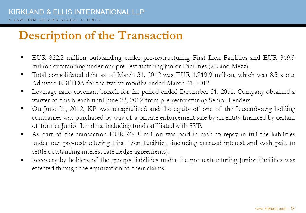 www.kirkland.com | 13 A L A W F I R M S E R V I N G G L O B A L C L I E N T S KIRKLAND & ELLIS INTERNATIONAL LLP A L A W F I R M S E R V I N G G L O B A L C L I E N T S Description of the Transaction  EUR 822.2 million outstanding under pre-restructuring First Lien Facilities and EUR 369.9 million outstanding under our pre-restructuring Junior Facilities (2L and Mezz).