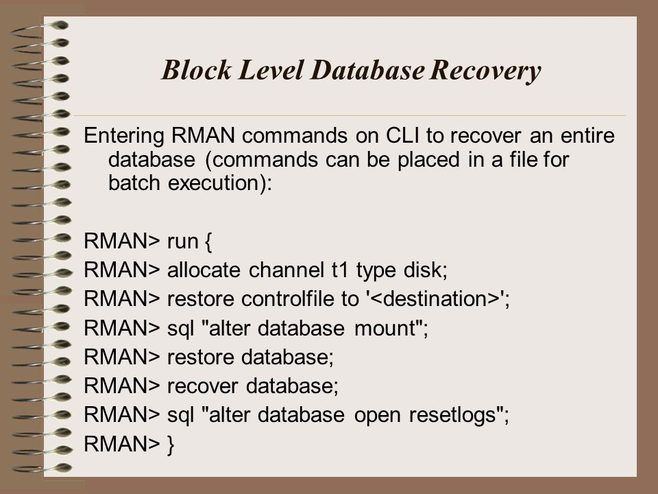 Block Level Database Recovery Entering RMAN commands on CLI to recover an entire database (commands can be placed in a file for batch execution): RMAN> run { RMAN> allocate channel t1 type disk; RMAN> restore controlfile to ; RMAN> sql alter database mount ; RMAN> restore database; RMAN> recover database; RMAN> sql alter database open resetlogs ; RMAN> }