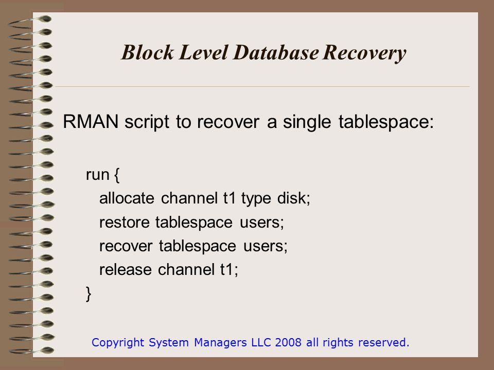 Block Level Database Recovery RMAN script to recover a single tablespace: run { allocate channel t1 type disk; restore tablespace users; recover tablespace users; release channel t1; } Copyright System Managers LLC 2008 all rights reserved.