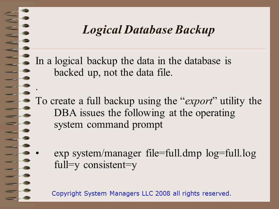Logical Database Backup In a logical backup the data in the database is backed up, not the data file..