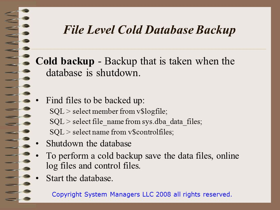 File Level Cold Database Backup Cold backup - Backup that is taken when the database is shutdown.
