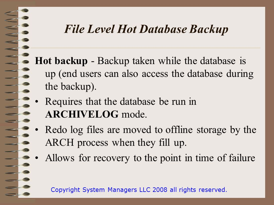 File Level Hot Database Backup Hot backup - Backup taken while the database is up (end users can also access the database during the backup).