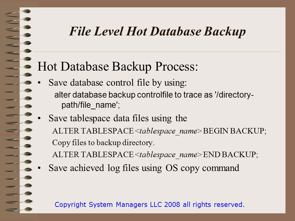 File Level Hot Database Backup Hot Database Backup Process: Save database control file by using: alter database backup controlfile to trace as /directory- path/file_name ; Save tablespace data files using the ALTER TABLESPACE BEGIN BACKUP; Copy files to backup directory.