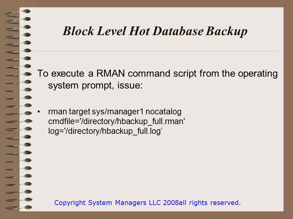 Block Level Hot Database Backup To execute a RMAN command script from the operating system prompt, issue: rman target sys/manager1 nocatalog cmdfile= /directory/hbackup_full.rman log= /directory/hbackup_full.log' Copyright System Managers LLC 2008all rights reserved.
