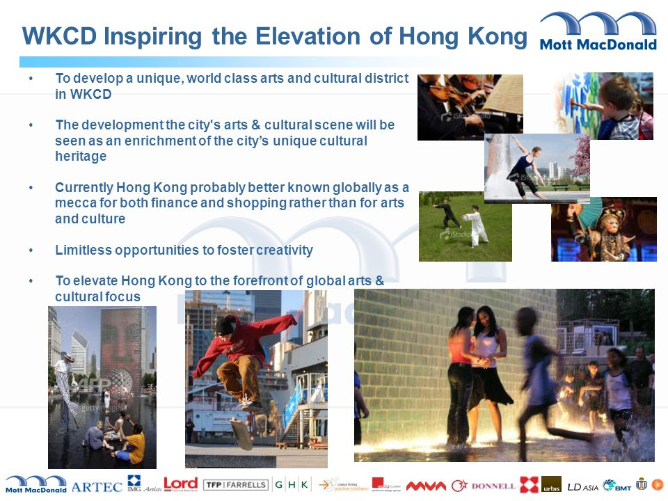 WKCD Inspiring the Elevation of Hong Kong To develop a unique, world class arts and cultural district in WKCD The development the city s arts & cultural scene will be seen as an enrichment of the city's unique cultural heritage Currently Hong Kong probably better known globally as a mecca for both finance and shopping rather than for arts and culture Limitless opportunities to foster creativity To elevate Hong Kong to the forefront of global arts & cultural focus