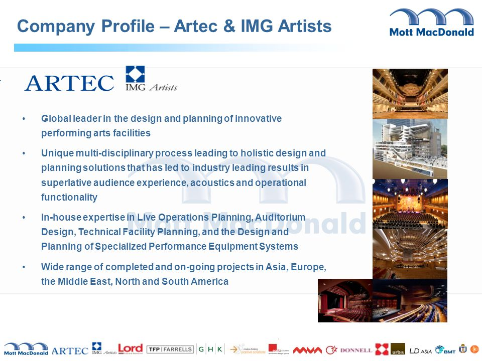 Global leader in the design and planning of innovative performing arts facilities Unique multi-disciplinary process leading to holistic design and planning solutions that has led to industry leading results in superlative audience experience, acoustics and operational functionality In-house expertise in Live Operations Planning, Auditorium Design, Technical Facility Planning, and the Design and Planning of Specialized Performance Equipment Systems Wide range of completed and on-going projects in Asia, Europe, the Middle East, North and South America Company Profile – Artec & IMG Artists West Kowloon Reclamation