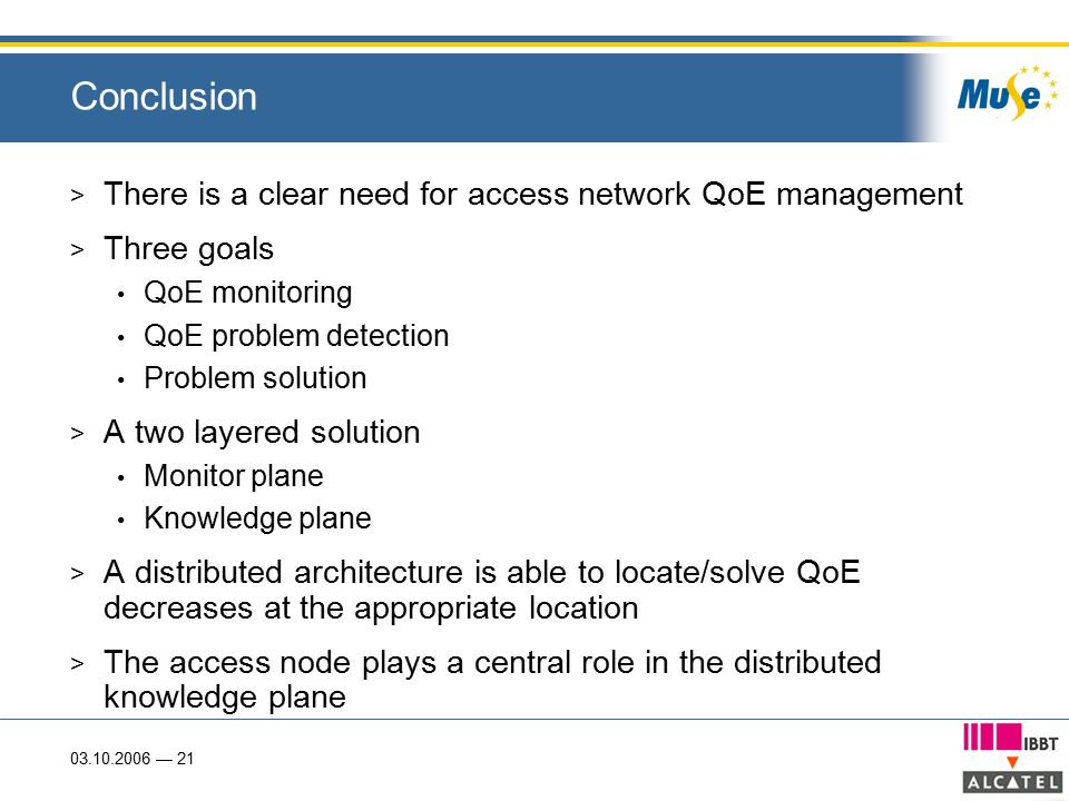 03.10.2006 — 21 Conclusion > There is a clear need for access network QoE management > Three goals QoE monitoring QoE problem detection Problem soluti