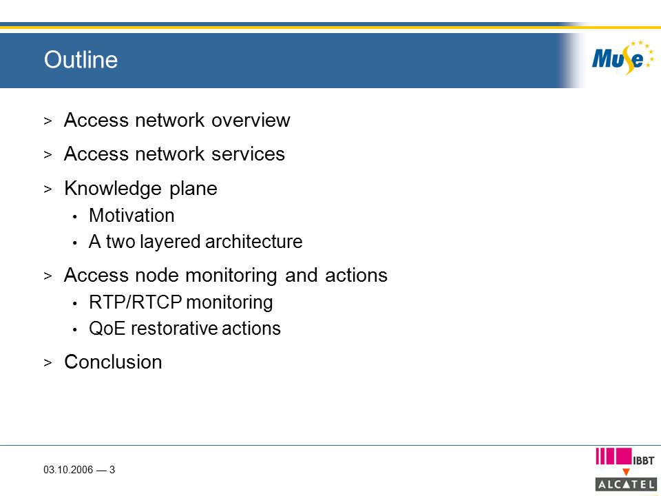 03.10.2006 — 3 Outline > Access network overview > Access network services > Knowledge plane Motivation A two layered architecture > Access node monitoring and actions RTP/RTCP monitoring QoE restorative actions > Conclusion