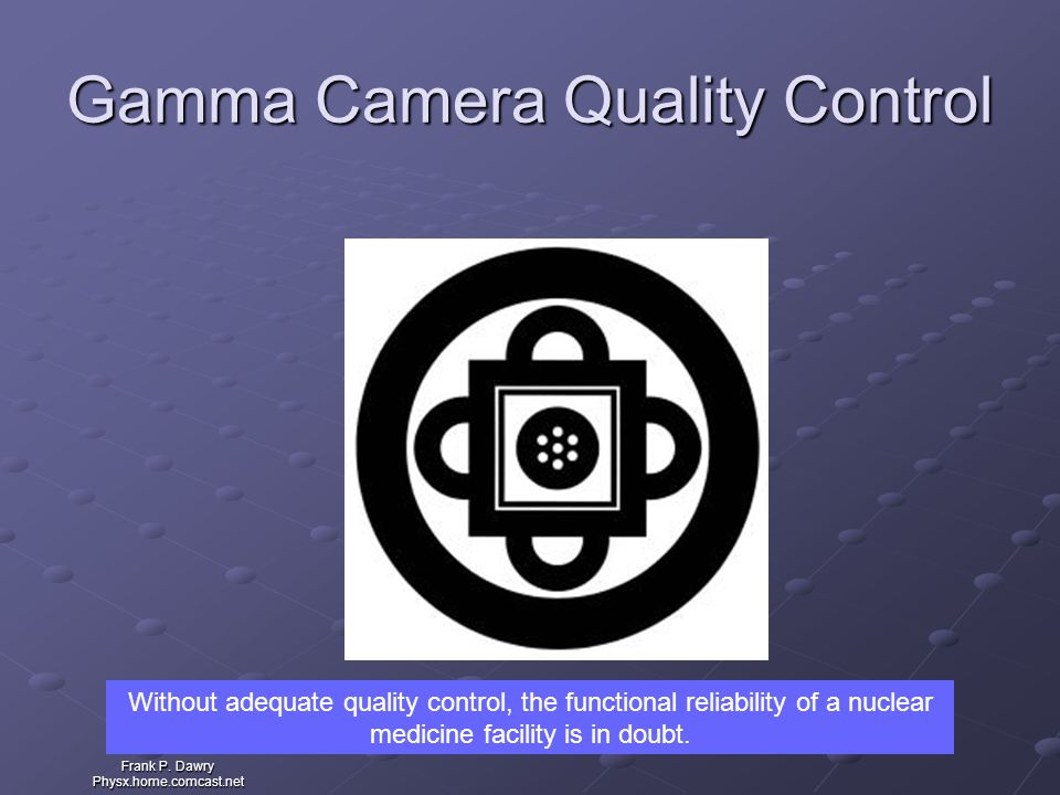 Frank P. Dawry Physx.home.comcast.net Gamma Camera Quality Control Without adequate quality control, the functional reliability of a nuclear medicine