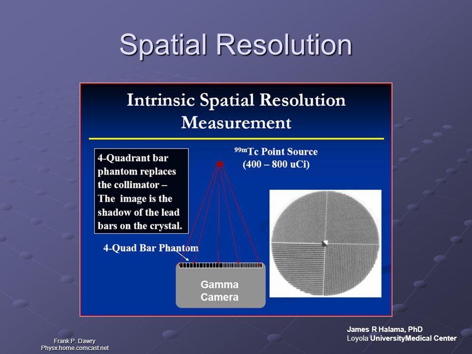 Spatial Resolution Frank P. Dawry Physx.home.comcast.net James R Halama, PhD Loyola UniversityMedical Center