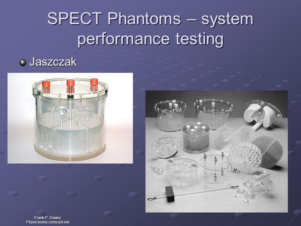 Frank P. Dawry Physx.home.comcast.net SPECT Phantoms – system performance testing Jaszczak