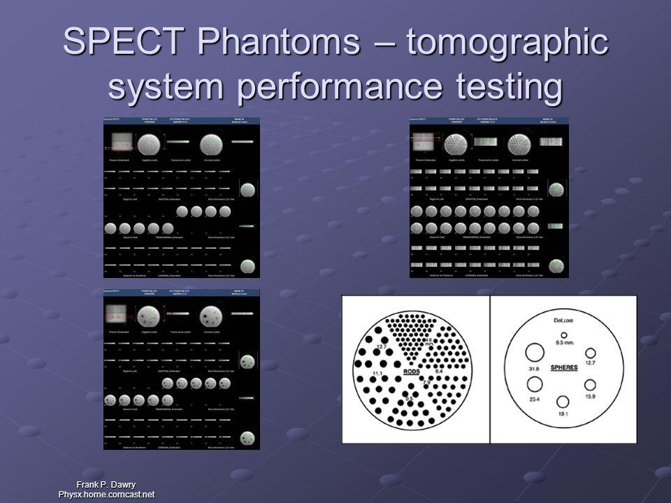 Frank P. Dawry Physx.home.comcast.net SPECT Phantoms – tomographic system performance testing