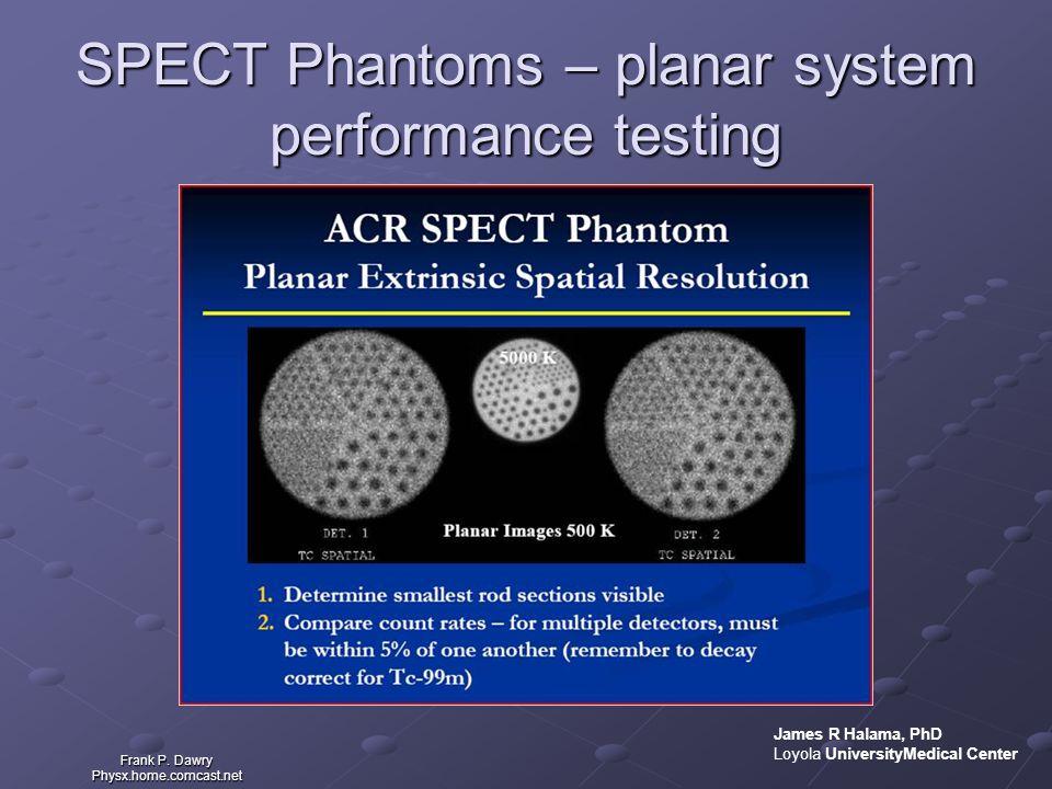SPECT Phantoms – planar system performance testing Frank P. Dawry Physx.home.comcast.net James R Halama, PhD Loyola UniversityMedical Center