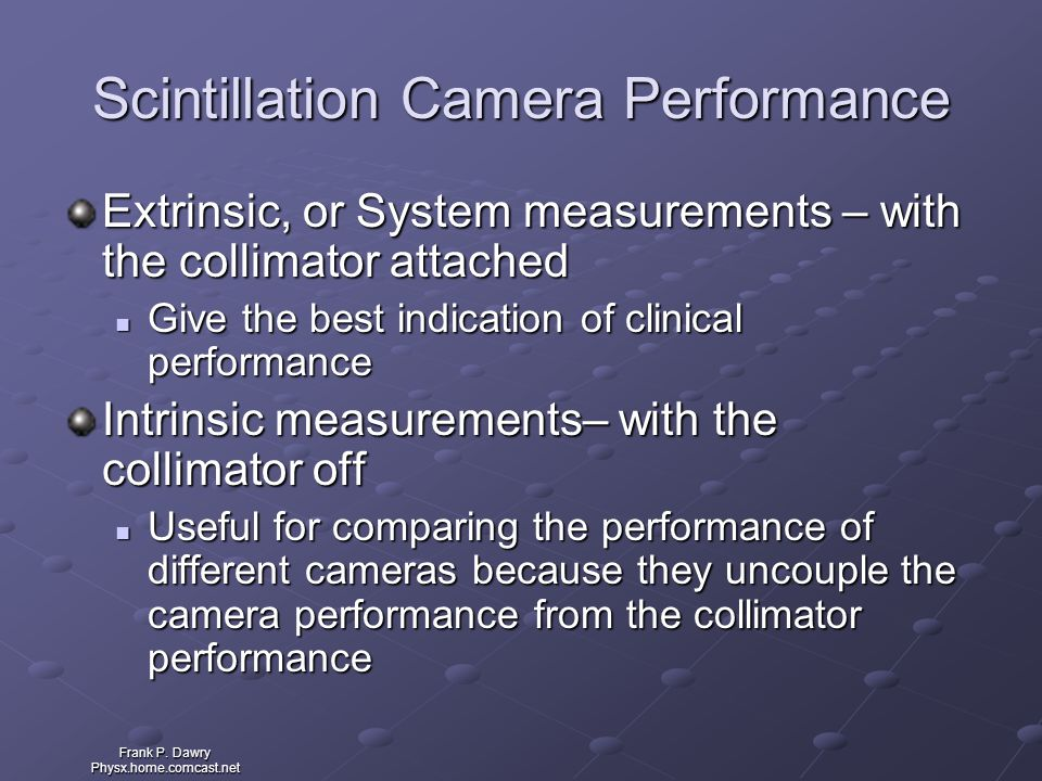 Frank P. Dawry Physx.home.comcast.net Scintillation Camera Performance Extrinsic, or System measurements – with the collimator attached Give the best