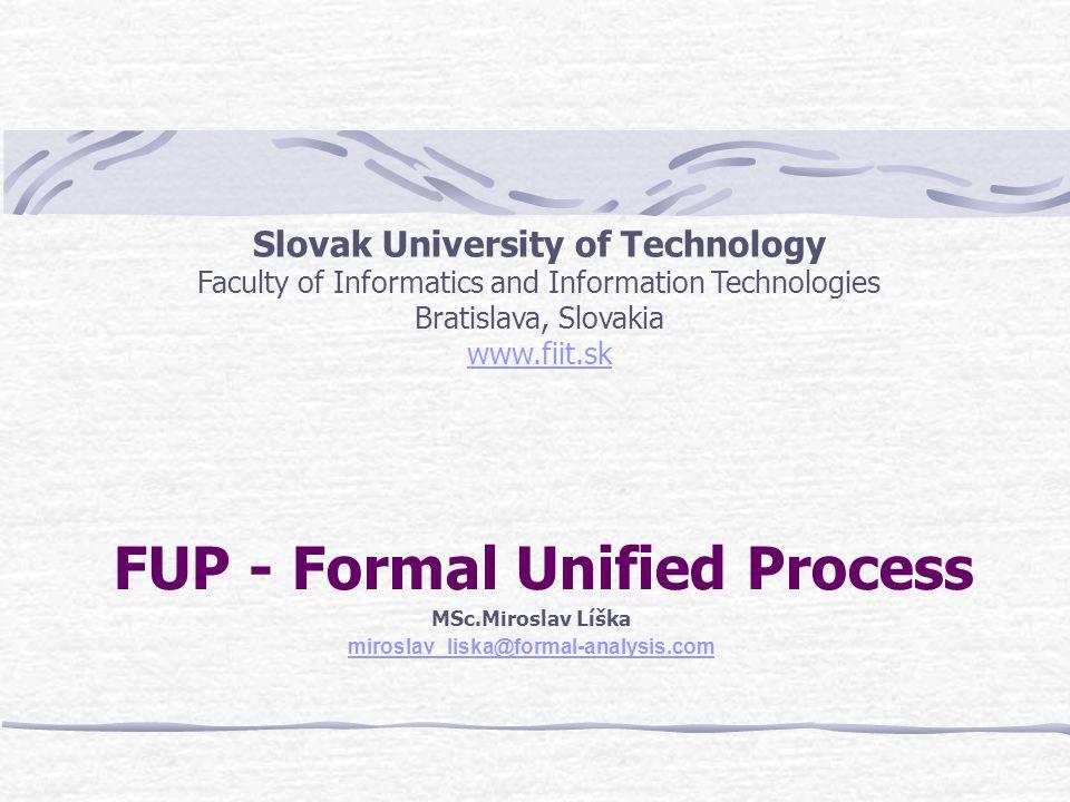 FUP - Formal Unified Process MSc.Miroslav Líška miroslav_liska@formal-analysis.com Slovak University of Technology Faculty of Informatics and Information Technologies Bratislava, Slovakia www.fiit.sk