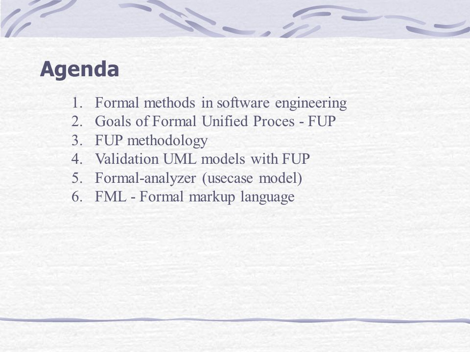 1.Formal methods in software engineering 2.Goals of Formal Unified Proces - FUP 3.FUP methodology 4.Validation UML models with FUP 5.Formal-analyzer (usecase model) 6.FML - Formal markup language Agenda
