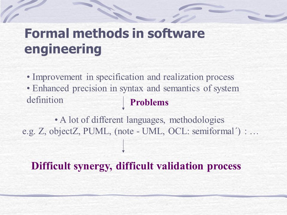 Formal methods in software engineering Improvement in specification and realization process Enhanced precision in syntax and semantics of system definition A lot of different languages, methodologies e.g.