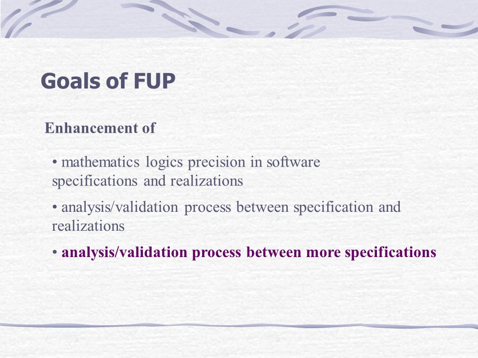 Goals of FUP Enhancement of analysis/validation process between more specifications analysis/validation process between specification and realizations mathematics logics precision in software specifications and realizations