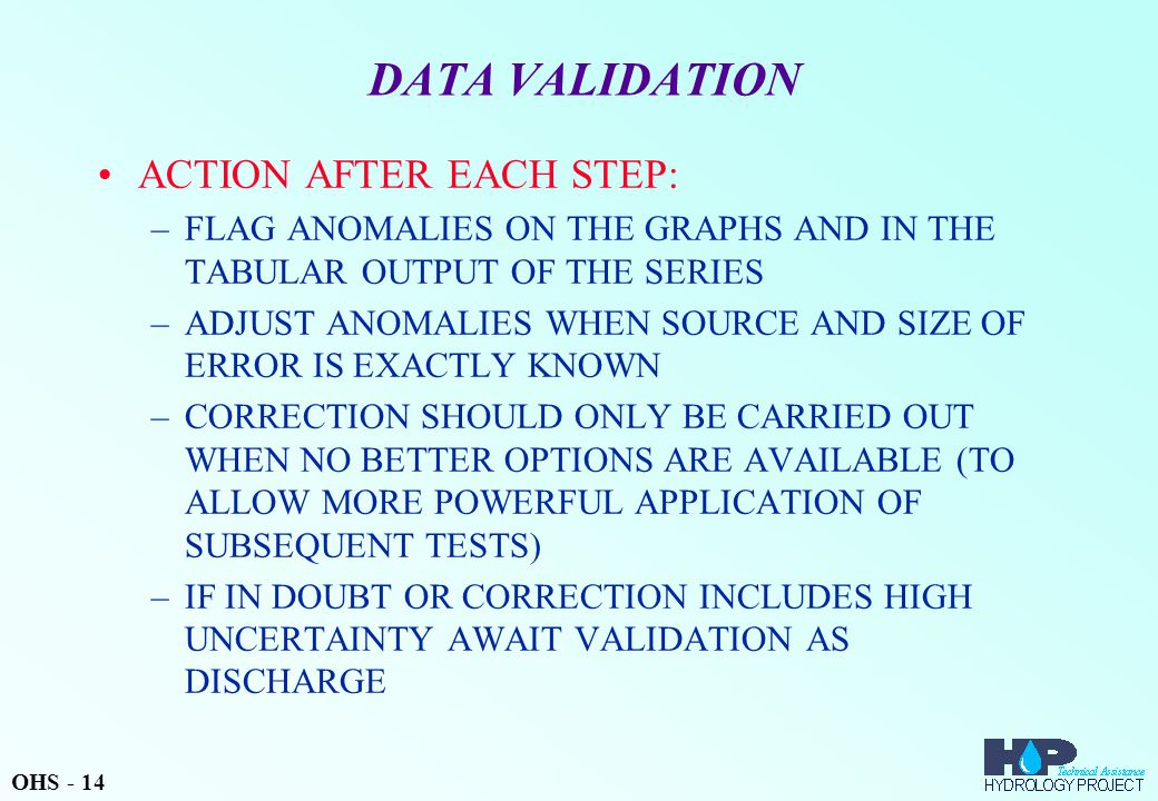 DATA VALIDATION ACTION AFTER EACH STEP: –FLAG ANOMALIES ON THE GRAPHS AND IN THE TABULAR OUTPUT OF THE SERIES –ADJUST ANOMALIES WHEN SOURCE AND SIZE OF ERROR IS EXACTLY KNOWN –CORRECTION SHOULD ONLY BE CARRIED OUT WHEN NO BETTER OPTIONS ARE AVAILABLE (TO ALLOW MORE POWERFUL APPLICATION OF SUBSEQUENT TESTS) –IF IN DOUBT OR CORRECTION INCLUDES HIGH UNCERTAINTY AWAIT VALIDATION AS DISCHARGE OHS - 14