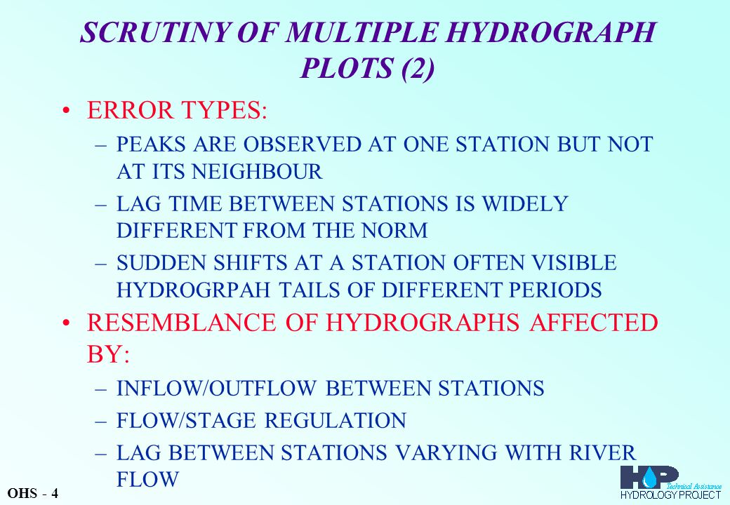 SCRUTINY OF MULTIPLE HYDROGRAPH PLOTS (2) ERROR TYPES: –PEAKS ARE OBSERVED AT ONE STATION BUT NOT AT ITS NEIGHBOUR –LAG TIME BETWEEN STATIONS IS WIDELY DIFFERENT FROM THE NORM –SUDDEN SHIFTS AT A STATION OFTEN VISIBLE HYDROGRPAH TAILS OF DIFFERENT PERIODS RESEMBLANCE OF HYDROGRAPHS AFFECTED BY: –INFLOW/OUTFLOW BETWEEN STATIONS –FLOW/STAGE REGULATION –LAG BETWEEN STATIONS VARYING WITH RIVER FLOW OHS - 4