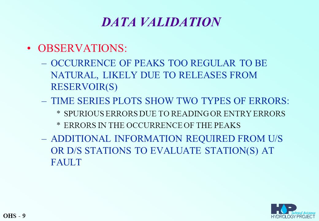 DATA VALIDATION OBSERVATIONS: –OCCURRENCE OF PEAKS TOO REGULAR TO BE NATURAL, LIKELY DUE TO RELEASES FROM RESERVOIR(S) –TIME SERIES PLOTS SHOW TWO TYPES OF ERRORS: *SPURIOUS ERRORS DUE TO READING OR ENTRY ERRORS *ERRORS IN THE OCCURRENCE OF THE PEAKS –ADDITIONAL INFORMATION REQUIRED FROM U/S OR D/S STATIONS TO EVALUATE STATION(S) AT FAULT OHS - 9