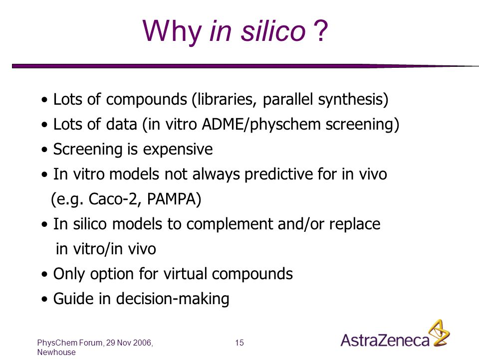 PhysChem Forum, 29 Nov 2006, Newhouse 16 In silico Sound QSAR and molecular modeling methods/tools are available Commercial and in-house solutions for physchem and ADME screening data Modeling and simulation for human PK Confidence is growing