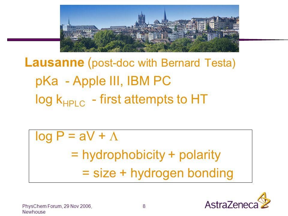 PhysChem Forum, 29 Nov 2006, Newhouse 8 Han early days Lausanne ( post-doc with Bernard Testa) pKa - Apple III, IBM PC log k HPLC - first attempts to HT log P = aV +  = hydrophobicity + polarity = size + hydrogen bonding