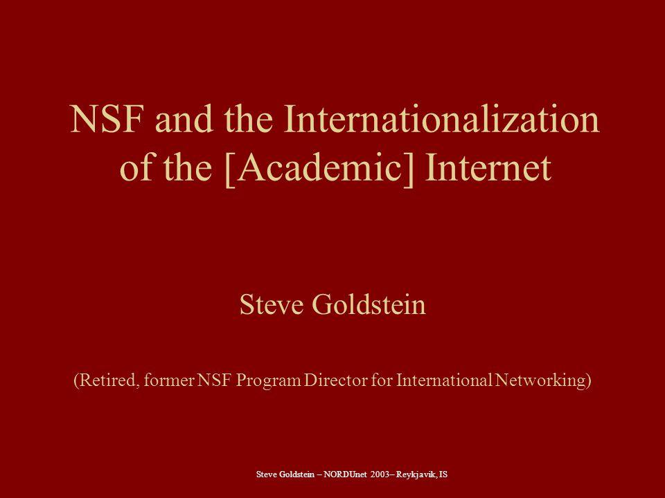 Steve Goldstein – NORDUnet 2003– Reykjavik, IS NSF and the Internationalization of the [Academic] Internet Steve Goldstein (Retired, former NSF Program Director for International Networking)