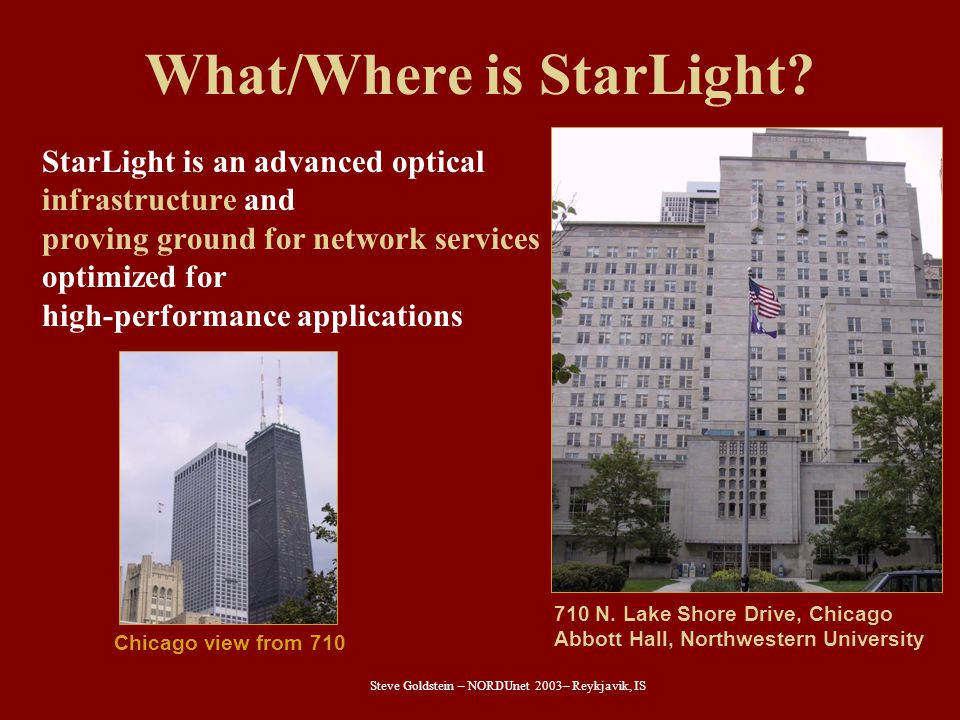 Steve Goldstein – NORDUnet 2003– Reykjavik, IS What/Where is StarLight? StarLight is an advanced optical infrastructure and proving ground for network