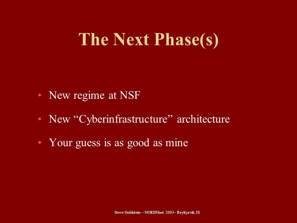 "Steve Goldstein – NORDUnet 2003– Reykjavik, IS The Next Phase(s) New regime at NSF New ""Cyberinfrastructure"" architecture Your guess is as good as min"