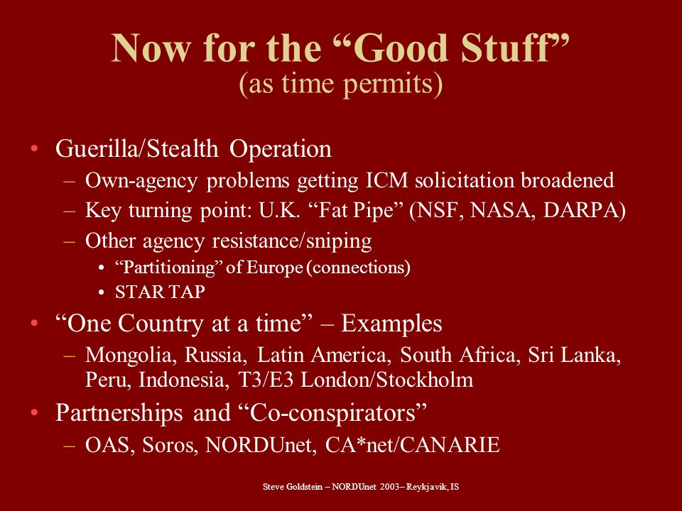 "Steve Goldstein – NORDUnet 2003– Reykjavik, IS Now for the ""Good Stuff"" (as time permits) Guerilla/Stealth Operation –Own-agency problems getting ICM"