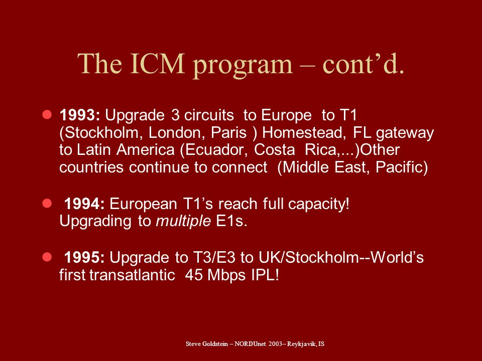Steve Goldstein – NORDUnet 2003– Reykjavik, IS The ICM program – cont'd. 1993: Upgrade 3 circuits to Europe to T1 (Stockholm, London, Paris ) Homestea