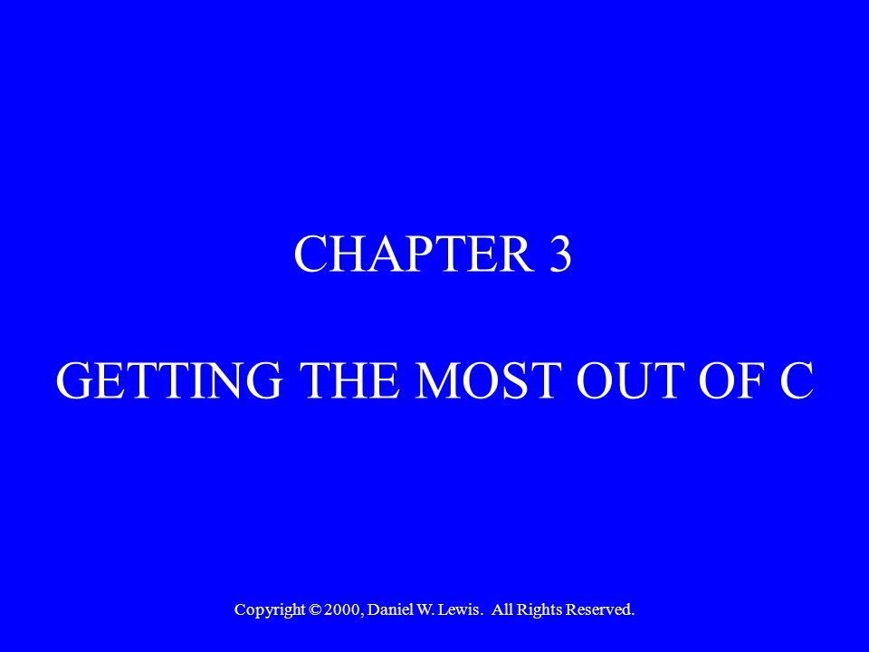 Copyright © 2000, Daniel W. Lewis. All Rights Reserved. CHAPTER 3 GETTING THE MOST OUT OF C