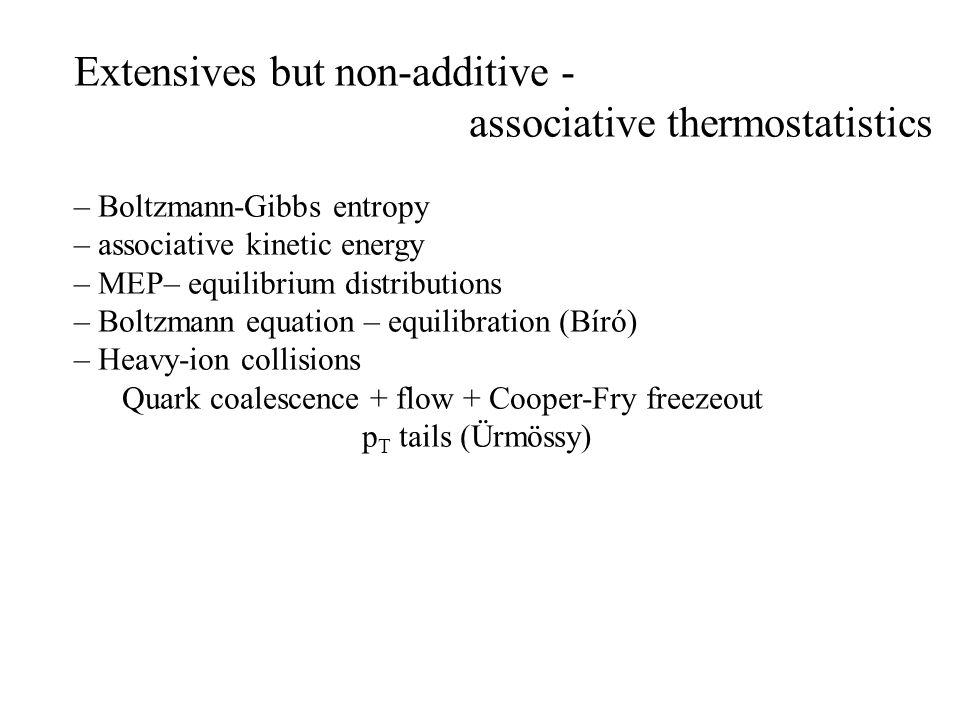 Extensives but non-additive - associative thermostatistics – Boltzmann-Gibbs entropy – associative kinetic energy – MEP– equilibrium distributions – Boltzmann equation – equilibration (Bíró) – Heavy-ion collisions Quark coalescence + flow + Cooper-Fry freezeout p T tails (Ürmössy)