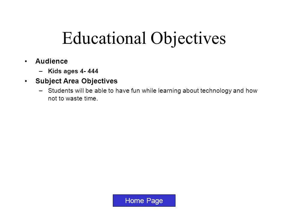Educational Objectives Audience –Kids ages 4- 444 Subject Area Objectives –Students will be able to have fun while learning about technology and how not to waste time.